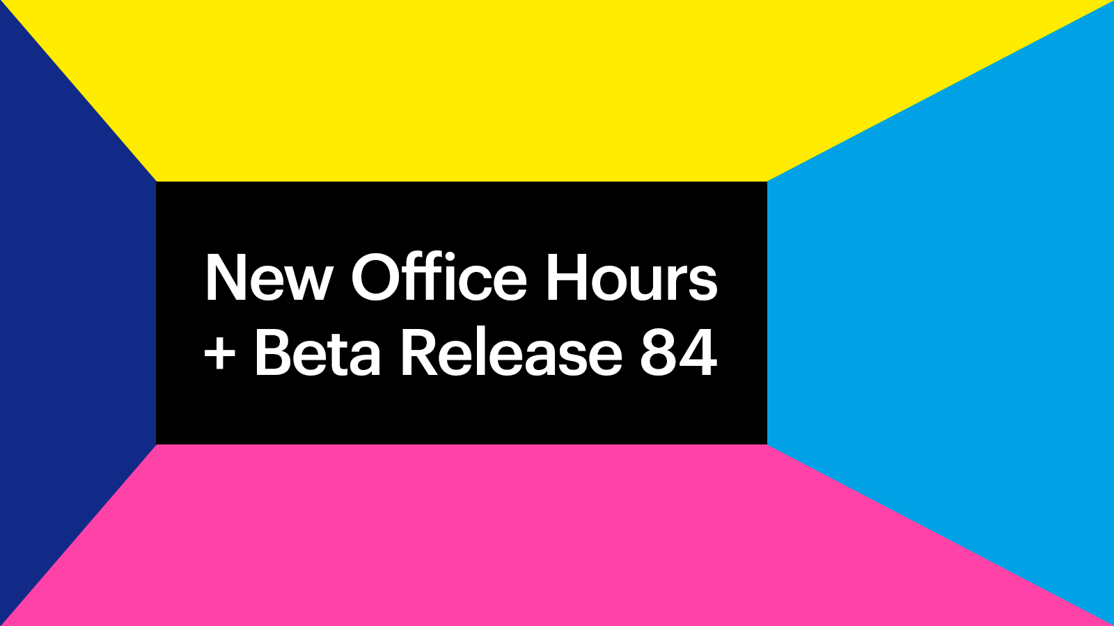 Beta Release 84 Coming Soon and New Office Hours